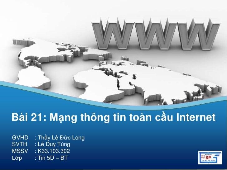Bài 21: Mạng thông tin toàn cầu InternetGVHD   : Thầy Lê Đức LongSVTH   : Lê Duy TùngMSSV   : K33.103.302Lớp    : Tin 5D –...