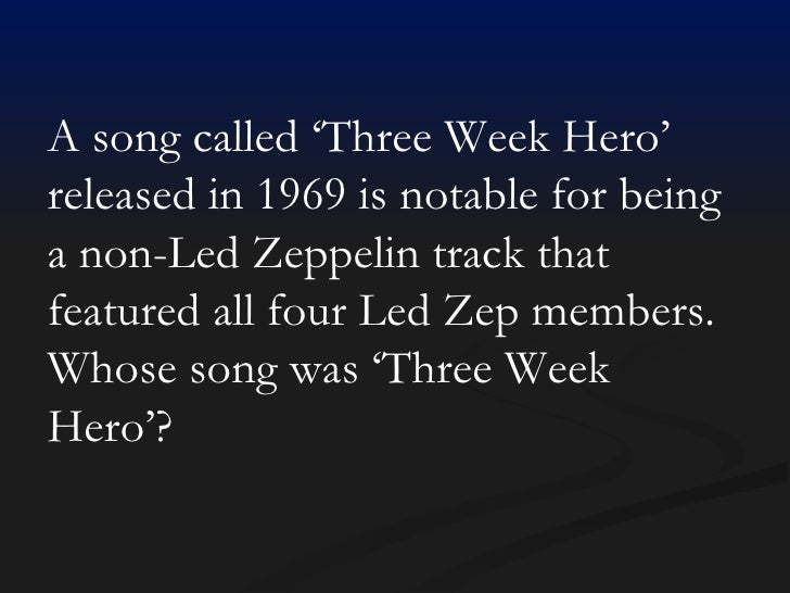 A song called 'Three Week Hero' released in 1969 is notable for being a non-Led Zeppelin track that featured all four Led ...