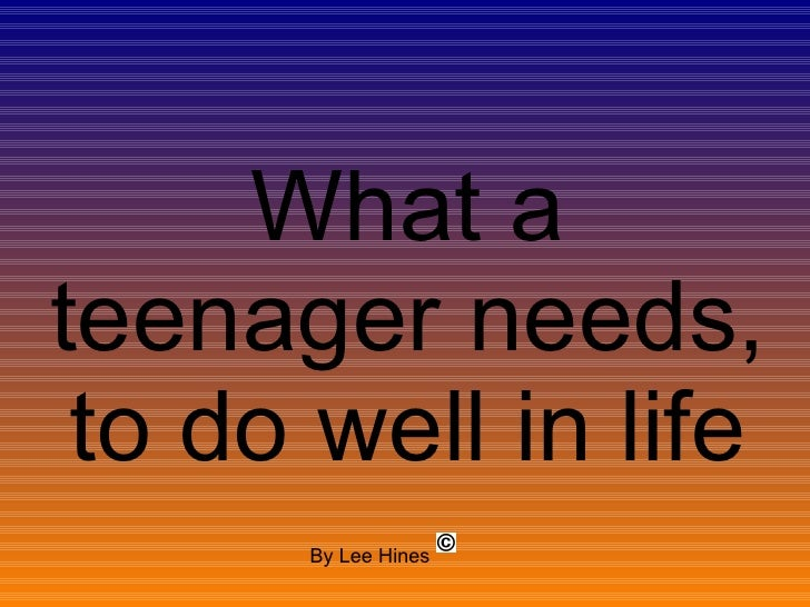 What a teenager needs, to do well in life By Lee Hines