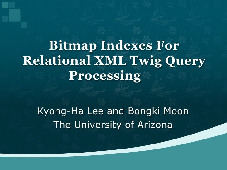 Kyong-Ha Lee and Bongki Moon<br />The University of Arizona<br />Bitmap Indexes For Relational XML Twig Query Processing<...