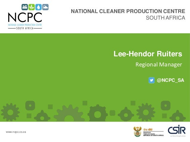 NATIONAL CLEANER PRODUCTION CENTRE SOUTH AFRICA @NCPC_SA www.ncpc.co.za Lee-Hendor Ruiters Regional Manager