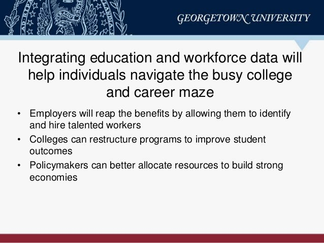 Integrating education and workforce data will help individuals navigate the busy college and career maze • Employers will ...