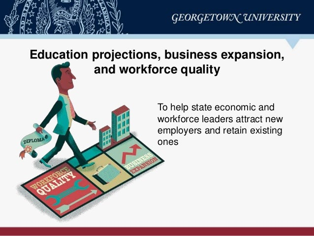 Education projections, business expansion, and workforce quality To help state economic and workforce leaders attract new ...