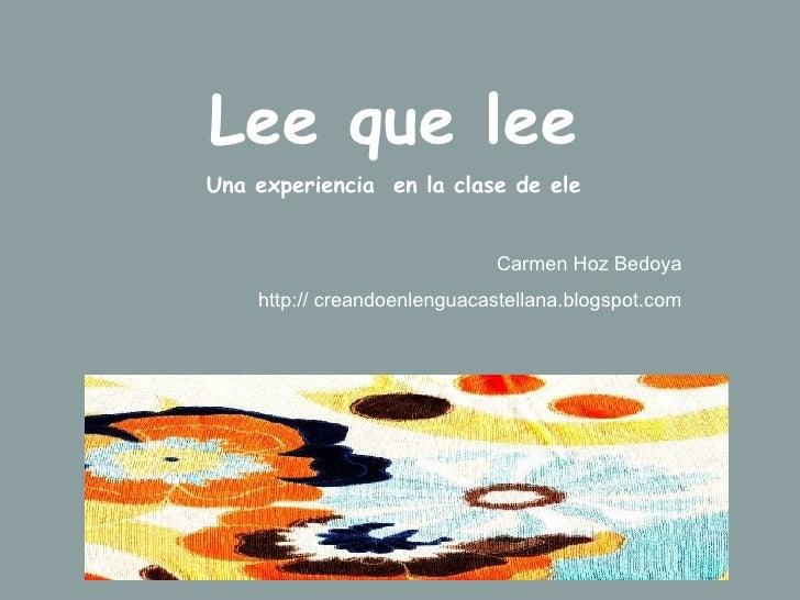 Lee que lee Una experiencia  en la clase de ele Carmen Hoz Bedoya http:// creandoenlenguacastellana.blogspot.com