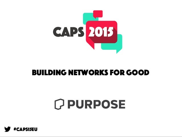 Building Networks for Good @leesean / @purpose #CAPS15eu Building networks for good