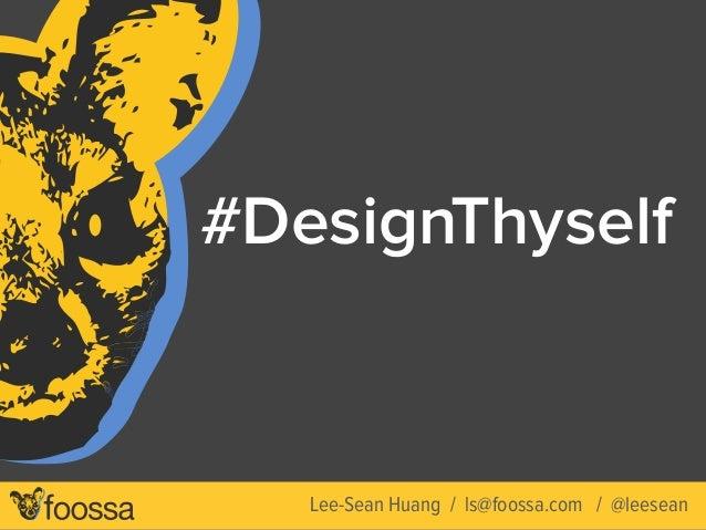 #DesignThyself  Lee-Sean Huang / ls@foossa.com / @leesean