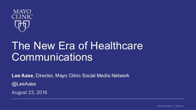 ©2016 MFMER | 3507910- The New Era of Healthcare Communications Lee Aase, Director, Mayo Clinic Social Media Network @LeeA...