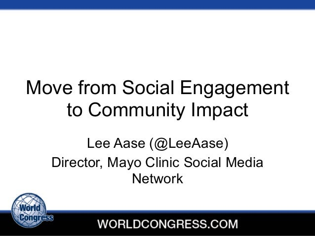 Move from Social Engagement to Community Impact Lee Aase (@LeeAase) Director, Mayo Clinic Social Media Network