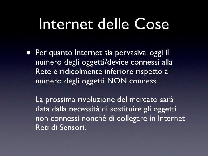 Internet delle Cose • Per quanto Internet sia pervasiva, oggi il   numero degli oggetti/device connessi alla   Rete è ridi...