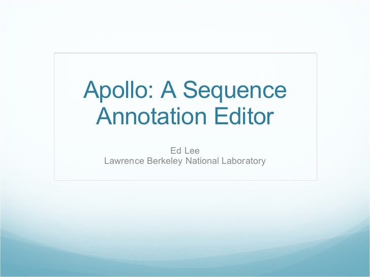 Apollo: A Sequence Annotation Editor Ed Lee Lawrence Berkeley National Laboratory