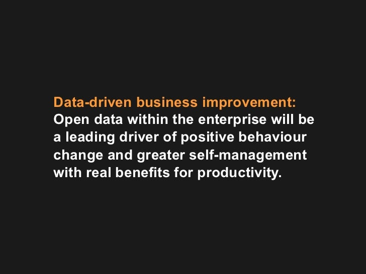 Data-driven business improvement:Open data within the enterprise will bea leading driver of positive behaviourchange and g...