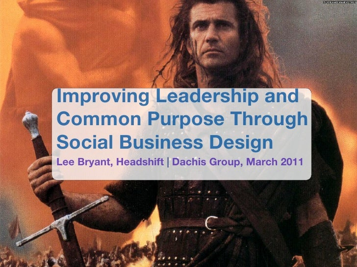 Improving Leadership andCommon Purpose ThroughSocial Business DesignLee Bryant, Headshift | Dachis Group, March 2011