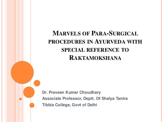 MARVELS OF PARA-SURGICAL PROCEDURES IN AYURVEDA WITH SPECIAL REFERENCE TO RAKTAMOKSHANA Dr. Praveen Kumar Choudhary Associ...