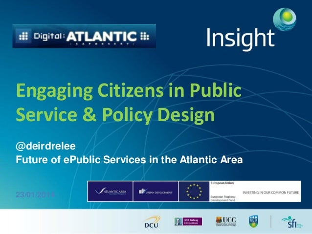 Engaging Citizens in Public Service & Policy Design @deirdrelee Future of ePublic Services in the Atlantic Area  23/01/201...