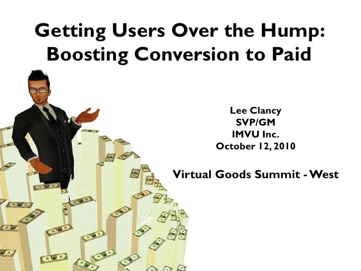 Getting Users Over the Hump: Boosting Conversion to Paid Lee Clancy SVP/GM IMVU Inc. October 12, 2010 Virtual Goods Summit...