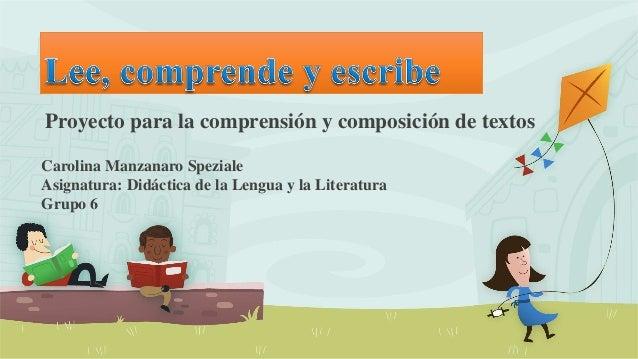 Proyecto para la comprensión y composición de textos Carolina Manzanaro Speziale Asignatura: Didáctica de la Lengua y la L...