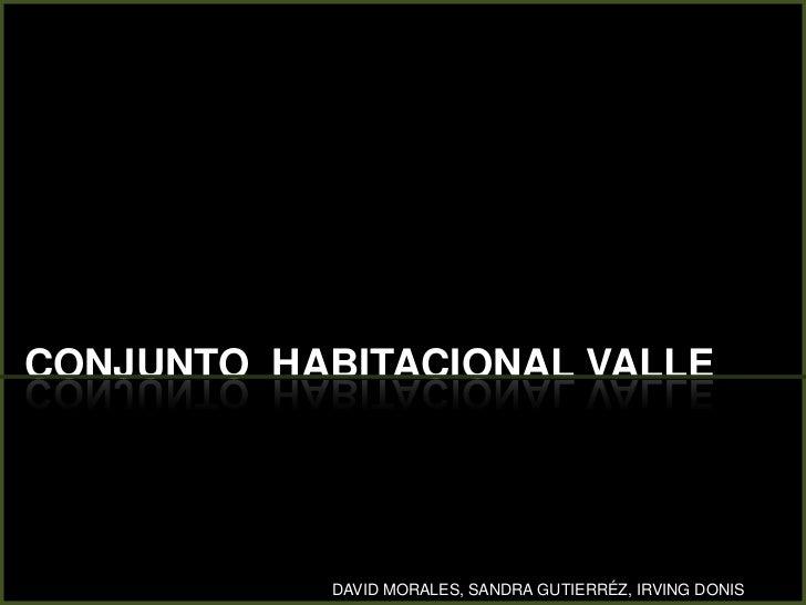 CONJUNTO  HABITACIONAL VALLE<br />DAVID MORALES, SANDRA GUTIERRÉZ, IRVING DONIS<br />