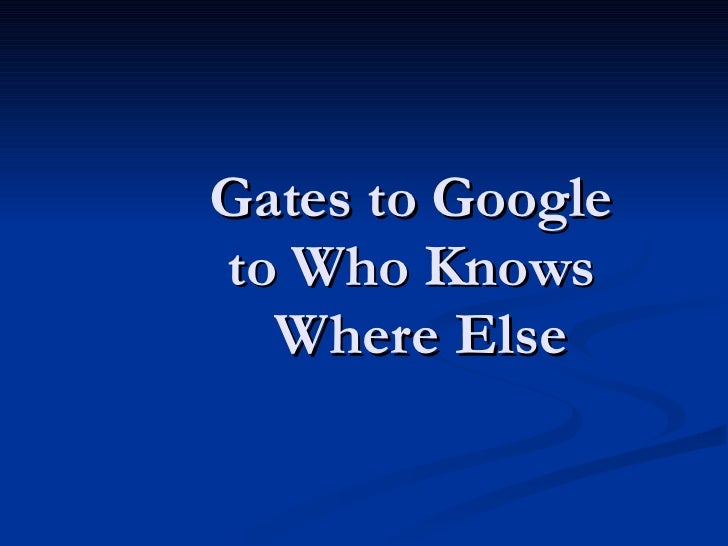 Gates to Google  to Who Knows  Where Else