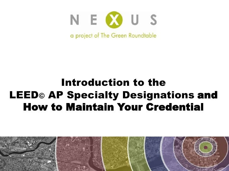 Introduction to the  LEED©AP Specialty Designationsand  How to Maintain Your Credential