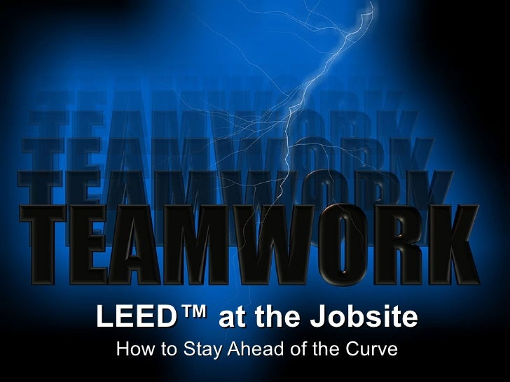 LEED ™ at the Jobsite How to Stay Ahead of the Curve