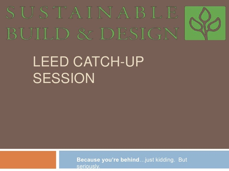 LEED CaTCH-UP SESSION<br />Because you're behind…just kidding.  But seriously.<br />