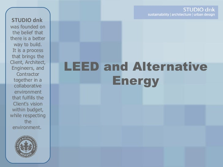 LEED and Alternative Energy STUDIO dnk   was founded on the belief that there is a better way to build. It is a process th...