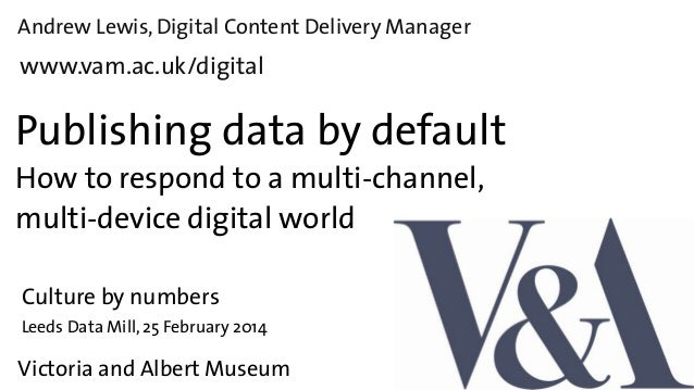 Andrew Lewis, Digital Content Delivery Manager  www.vam.ac.uk/digital  Publishing data by default How to respond to a mult...