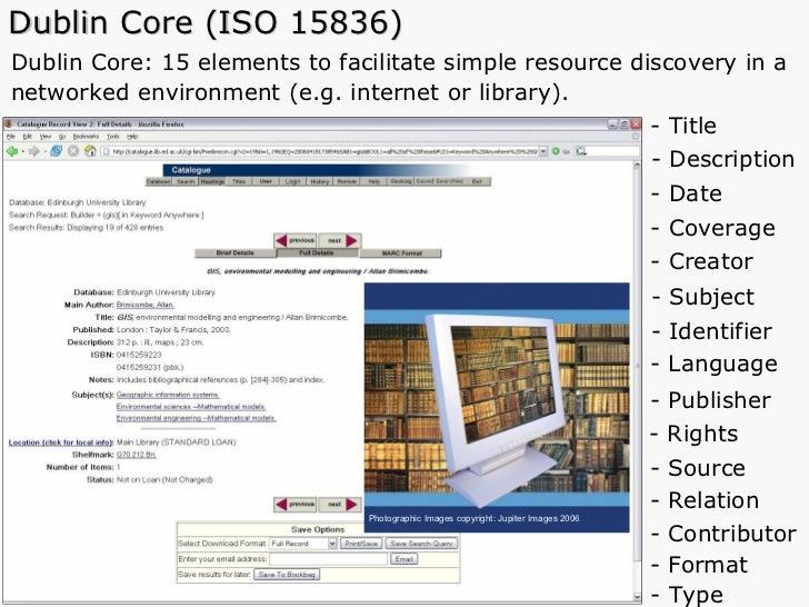 Dublin Core (ISO 15836) <ul><li>Dublin Core: 15 elements to facilitate simple resource discovery in a </li></ul><ul><li>ne...