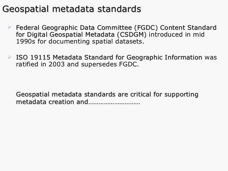 Geospatial metadata standards <ul><li>Federal Geographic Data Committee (FGDC) Content Standard for Digital Geospatial Met...