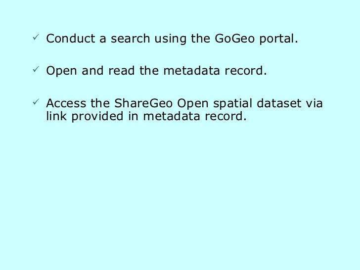 <ul><li>Conduct a search using the GoGeo portal. </li></ul><ul><li>Open and read the metadata record. </li></ul><ul><li>Ac...