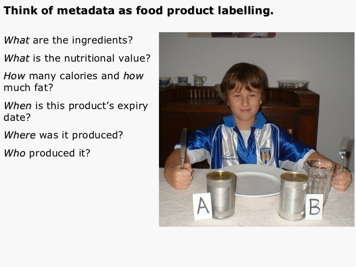 Think of metadata as food product labelling. What  are the ingredients? What  is the nutritional value? How  many calories...
