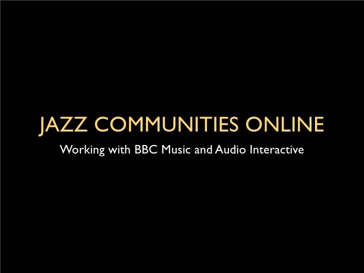 JAZZ COMMUNITIES ONLINE  Working with BBC Music and Audio Interactive