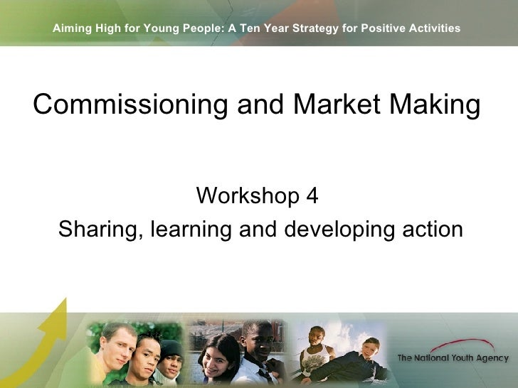Aiming High for Young People: A Ten Year Strategy for Positive Activities Workshop 4  Sharing, learning and developing act...