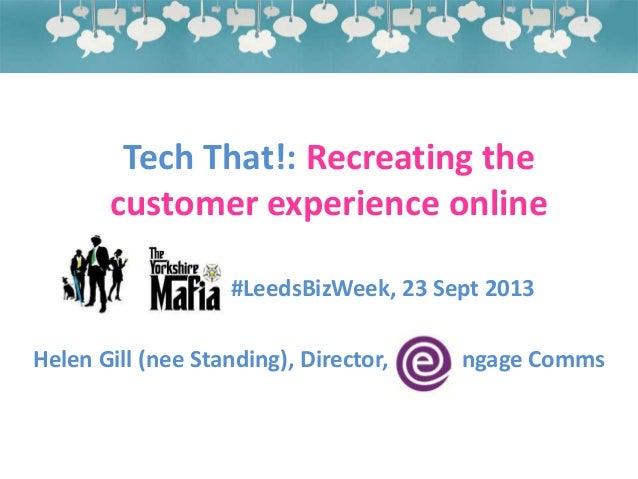 Tech That!: Recreating the customer experience online #LeedsBizWeek, 23 Sept 2013 Helen Gill (nee Standing), Director, nga...