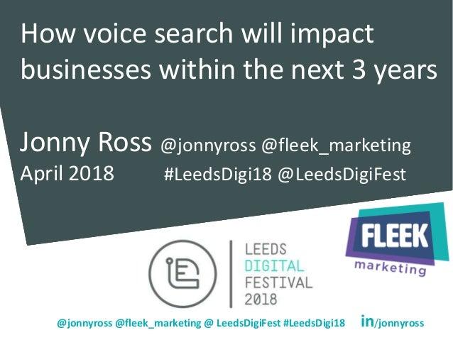 @jonnyross @fleek_marketing @ LeedsDigiFest #LeedsDigi18 in/jonnyross How voice search will impact businesses within the n...
