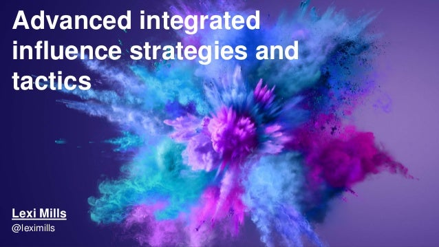 Advanced integrated influence strategies and tactics Lexi Mills @leximills