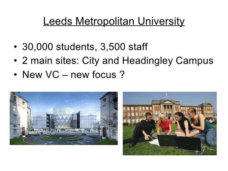 Leeds Metropolitan University <ul><li>30,000 students, 3,500 staff </li></ul><ul><li>2 main sites: City and Headingley Cam...