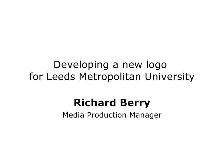 Developing a new logo  for Leeds Metropolitan University Richard Berry Media Production Manager