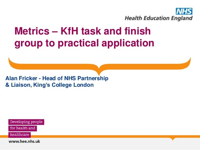 Metrics – KfH task and finish group to practical application Alan Fricker - Head of NHS Partnership & Liaison, King's Coll...