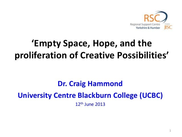 'Empty Space, Hope, and the proliferation of Creative Possibilities' Dr. Craig Hammond University Centre Blackburn College...