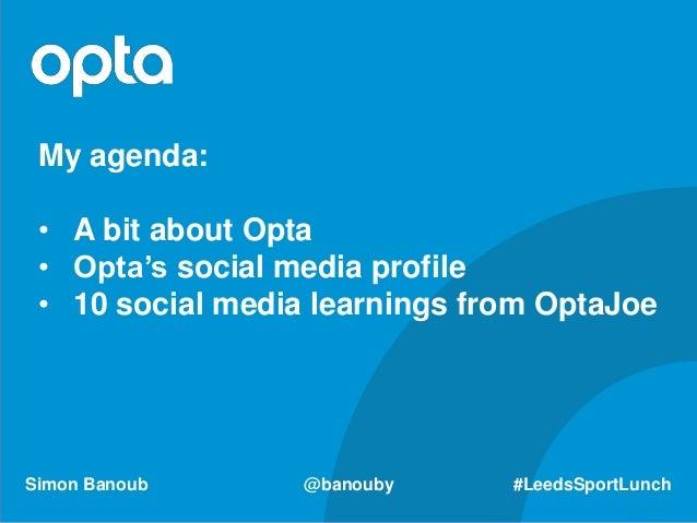 Simon Banoub @banouby #LeedsSportLunch My agenda: • A bit about Opta • Opta's social media profile • 10 social media learn...