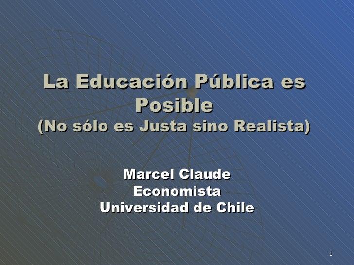 La Educaci ón Pública es Posible (No sólo es Justa sino Realista) Marcel Claude Economista Universidad de Chile