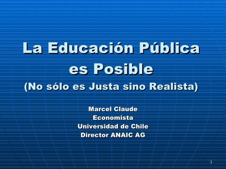La Educaci ón Pública es Posible (No sólo es Justa sino Realista) Marcel Claude Economista Universidad de Chile Director A...