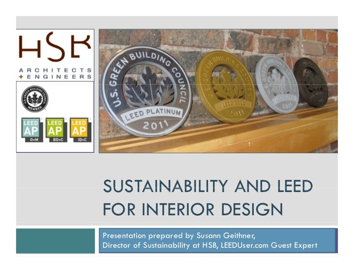 SUSTAINABILITY AND LEEDFOR INTERIOR DESIGNPresentation prepared by Susann Geithner,Director of Sustainability at HSB, LEED...