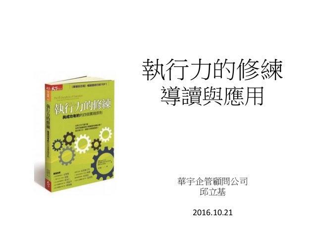 執行力的修練 導讀與應用 華宇企管顧問公司 邱立基 2016.10.21