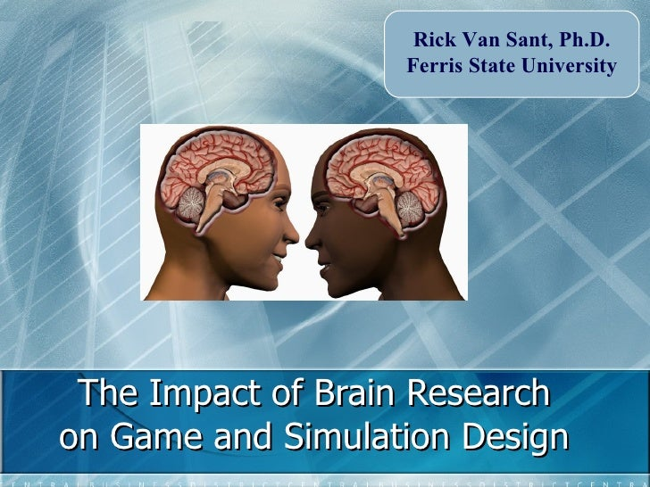 The Impact of Brain Research on Game and Simulation Design Rick Van Sant, Ph.D. Ferris State University