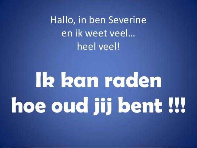 Hallo, in ben Severine en ik weet veel… heel veel!  Ik kan raden hoe oud jij bent !!!