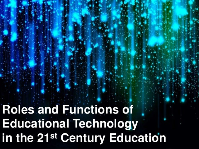 Roles and Functions of Educational Technology in the 21st Century Education