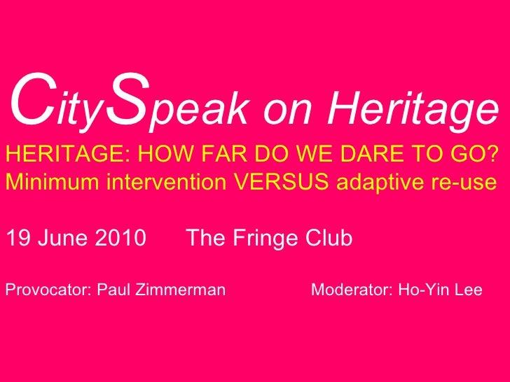 C ity S peak on Heritage HERITAGE: HOW FAR DO WE DARE TO GO? Minimum intervention VERSUS adaptive re-use 19 June 2010  The...