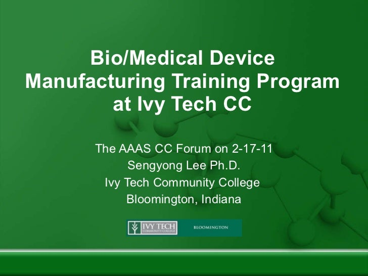 Bio/Medical Device Manufacturing Training Program at Ivy Tech CC The AAAS CC Forum on 2-17-11 Sengyong Lee Ph.D. Ivy Tech ...